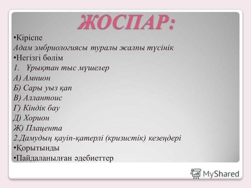 ЖОСПАР: Кіріспе Адам эмбриологиясы туралы жалпы түсінік Негізгі бөлім 1.Ұрықтан тыс мүшелер А) Амнион Б) Сары уаз қа п В) Аллантоис Г) Кіндік бау Д) Хорион Ж) Плацента 2.Дамудың қауіп-қатерлі (кризистік) кезеңдері Қорытынды Пайдаланылған әдебиеттер
