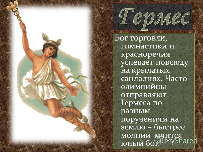 Бог торговли, гимнастики и красноречия успевает повсюду на крылатых сандалиях. Часто олимпийцы отправляют Гермеса по разным поручениям на землю – быстрее молнии мчится юный бог.