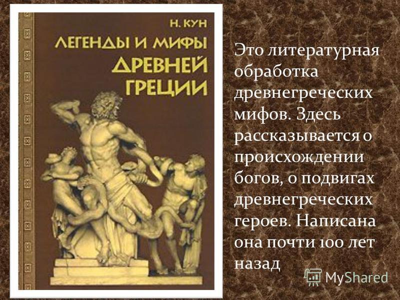 Это литературная обработка древнегреческих мифов. Здесь рассказывается о происхождении богов, о подвигах древнегреческих героев. Написана она почти 100 лет назад