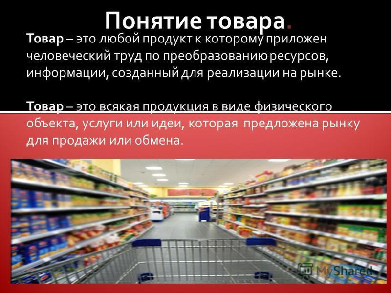 Товар – это любой продукт к которому приложен человеческий труд по преобразованию ресурсов, информации, созданный для реализации на рынке. Товар – это всякая продукция в виде физического объекта, услуги или идеи, которая предложена рынку для продажи