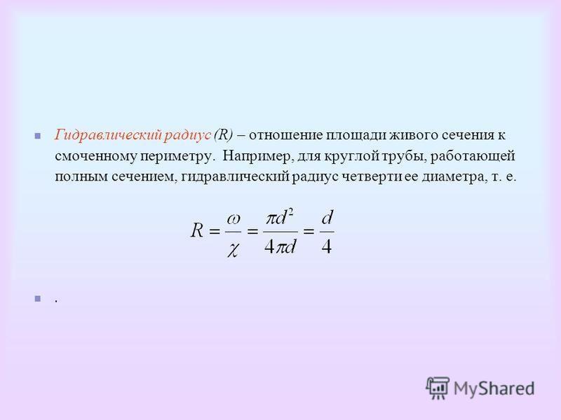 Гидравлический радиус (R) – отношение площади живого сечения к смоченному периметру. Например, для круглой трубы, работающей полным сечением, гидравлический радиус четверти ее диаметра, т. е..