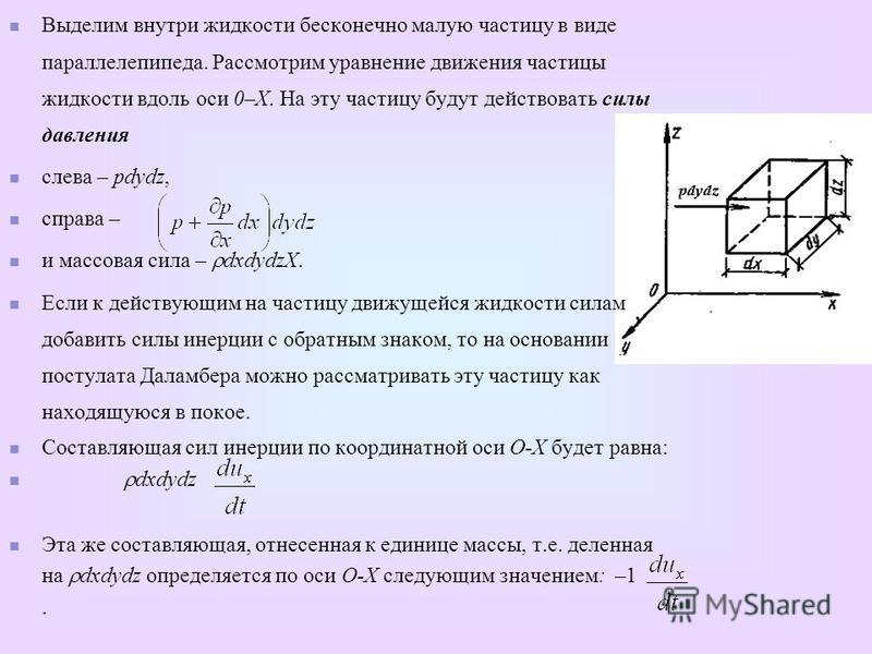 Выделим внутри жидкости бесконечно малую частицу в виде параллелепипеда. Рассмотрим уравнение движения частицы жидкости вдоль оси 0–Х. На эту частицу будут действовать силы давления слева – pdydz, справа – и массовая сила – dxdydzX. Если к действующи