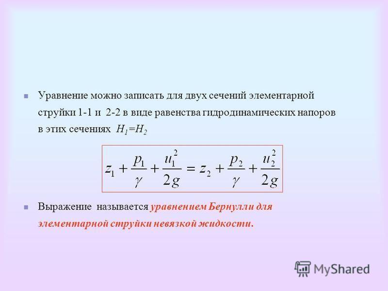 Уравнение можно записать для двух сечений элементарной струйки 1-1 и 2-2 в виде равенства гидродинамических напоров в этих сечениях Н 1 =Н 2 Выражение называется уравнением Бернулли для элементарной струйки невязкой жидкости.