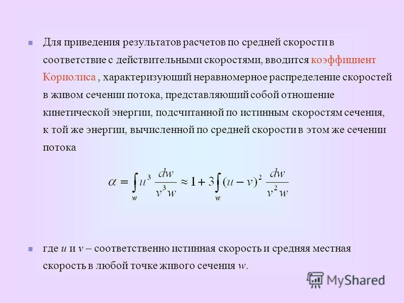 Для приведения результатов расчетов по средней скорости в соответствие с действительными скоростями, вводится коэффициент Кориолиса, характеризующий неравномерное распределение скоростей в живом сечении потока, представляющий собой отношение кинетиче