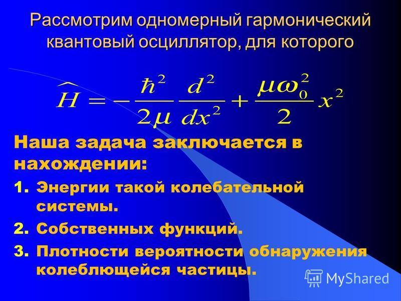 Рассмотрим одномерный гармонический квантовый осциллятор, для которого Наша задача заключается в нахождении: 1. Энергии такой колебательной системы. 2. Собственных функций. 3. Плотности вероятности обнаружения колеблющейся частицы.