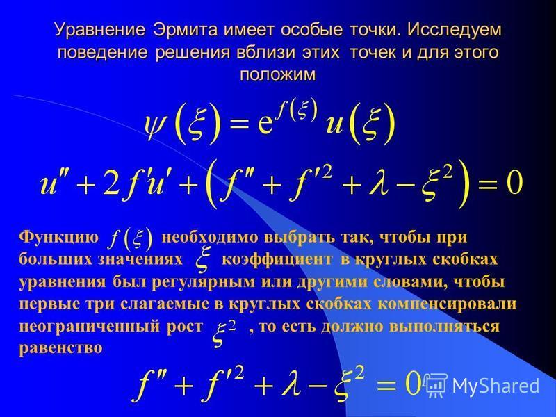 Уравнение Эрмита имеет особые точки. Исследуем поведение решения вблизи этих точек и для этого положим Функцию необходимо выбрать так, чтобы при больших значениях коэффициент в круглых скобках уравнения был регулярным или другими словами, чтобы первы