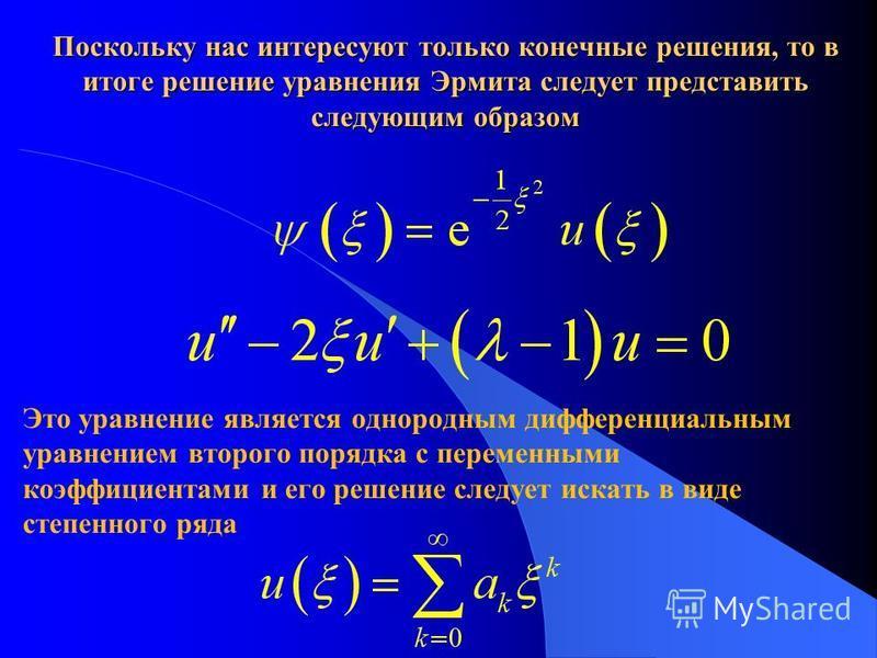 Поскольку нас интересуют только конечные решения, то в итоге решение уравнения Эрмита следует представить следующим образом Это уравнение является однородным дифференциальным уравнением второго порядка с переменными коэффициентами и его решение следу