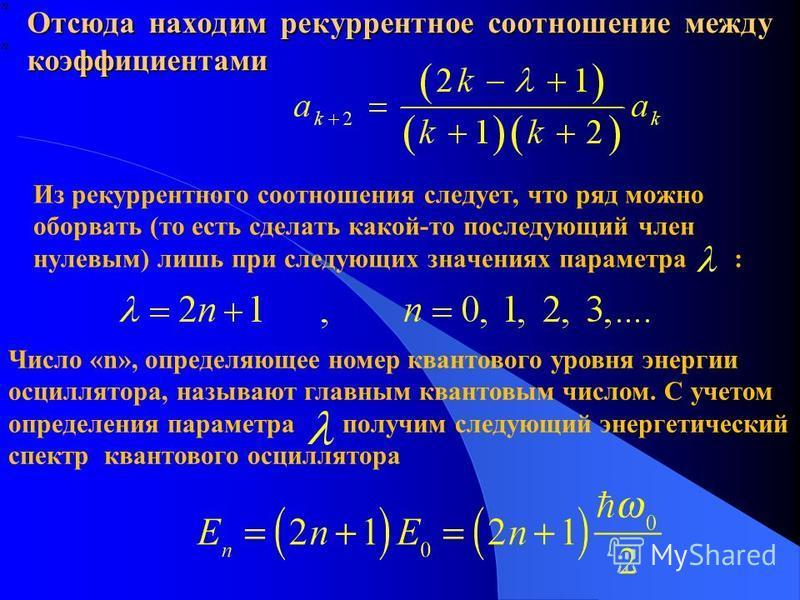 Отсюда находим рекуррентное соотношение между коэффициентами Из рекуррентного соотношения следует, что ряд можно оборвать (то есть сделать какой-то последующий член нулевым) лишь при следующих значениях параметра : Число «n», определяющее номер квант