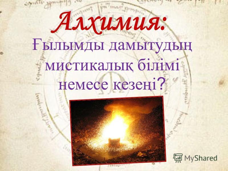 Алхимия: Ғылымды дамытрудың мистикалық білімі немесе кезеңі ?