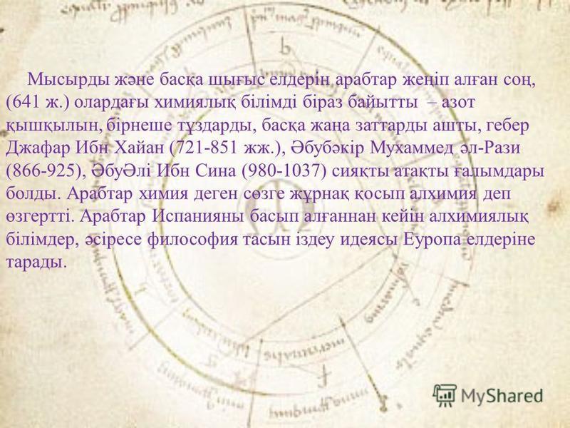 Мысырды және басқа шығыс елдерін арабтар жеңіп алған соң, (641 ж.) олардағы химиялық білімді біраз байты – азот қышқылын, бірнеше тұздарды, басқа жаңа затратды ашты, гербер Джафар Ибн Хайан (721-851 жж.), Әбубәкір Мухаммед әл-Рази (866-925), ӘбуӘлі И