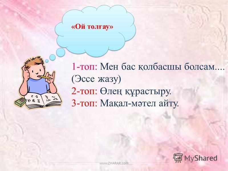«Ой толғау» 1-топ: Мен бас қолбасшы болсам.... (Эссе жазу) 2-топ: Өлең құрастыру. 3-топ: Мақал-мәтел сайту. www.ZHARAR.com