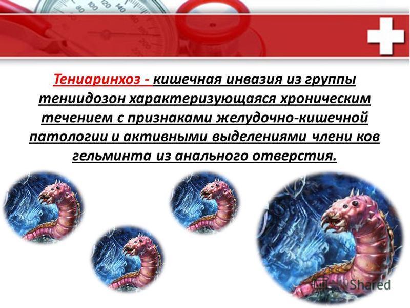 . Тениаринхоз - кишечная инвазия из группы тениидозон характеризующаяся хроническим течением с признаками желудочно-кишечной патологии и активными выделенииями члени ков гельминта из анального отверстия.