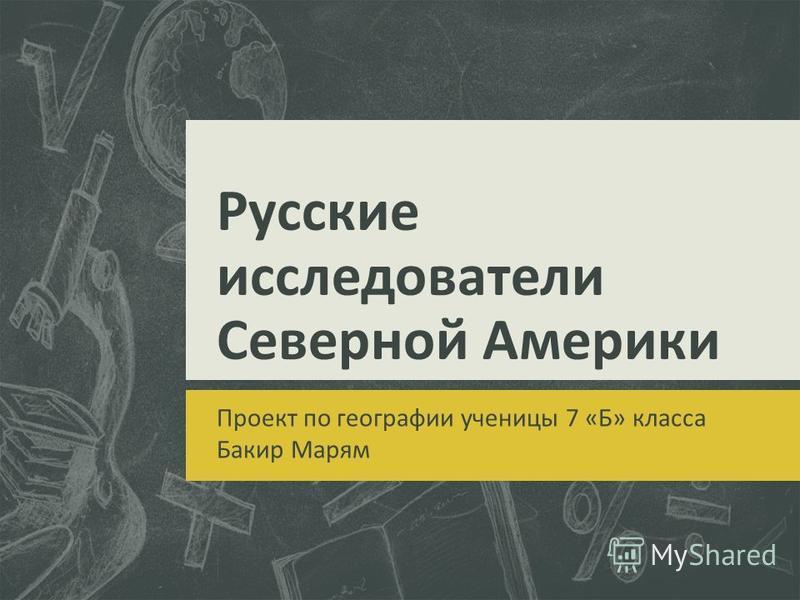 Русские исследователи Северной Америки Проект по географии ученицы 7 «Б» класса Бакир Марям