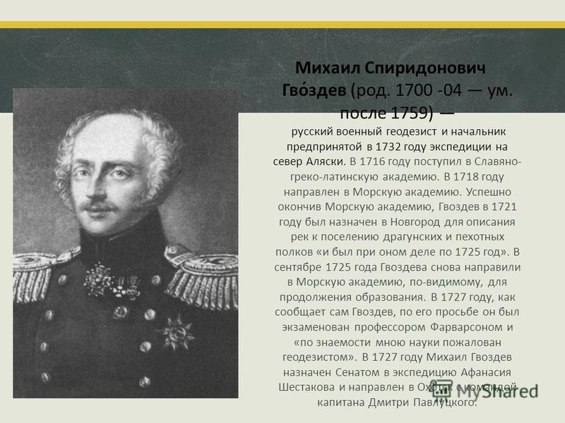 Михаил Спиридонович Гво́здев (род. 1700 -04 ум. после 1759) русский военный геодезист и начальник предпринятой в 1732 году экспедиции на север Аляски. В 1716 году поступил в Славяно- греко-латинскую академию. В 1718 году направлен в Морскую академию.