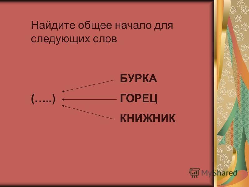Найдите общее начало для следующих слов БУРКА (…..) ГОРЕЦ КНИЖНИК
