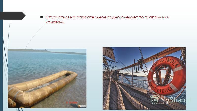 Спускаться на спасательное судно следует по трапам или канатам.