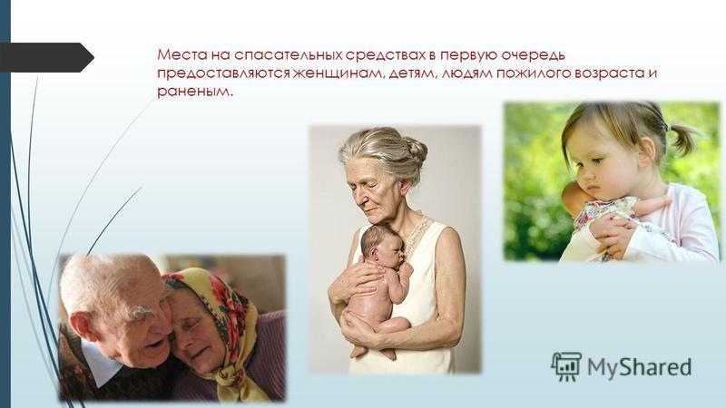 Места на спасательных средствах в первую очередь предоставляются женщинам, детям, людям пожилого возраста и раненым.