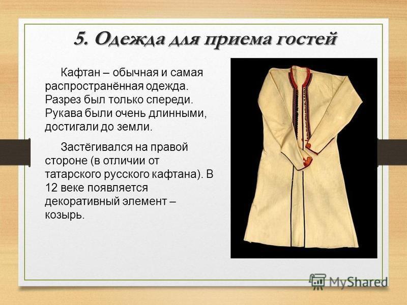 5. Одежда для приема гостей Кафтан – обычная и самая распространённая одежда. Разрез был только спереди. Рукава были очень длинными, достигали до земли. Застёгивался на правой стороне (в отличии от татарского русского кафтана). В 12 веке появляется д