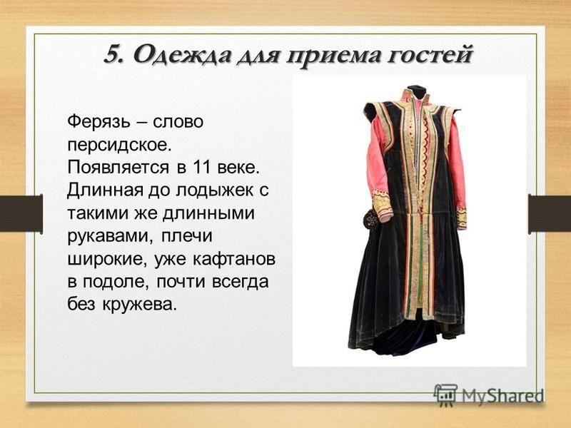 5. Одежда для приема гостей Ферязь – слово персидское. Появляется в 11 веке. Длинная до лодыжек с такими же длинными рукавами, плечи широкие, уже кафтанов в подоле, почти всегда без кружева.