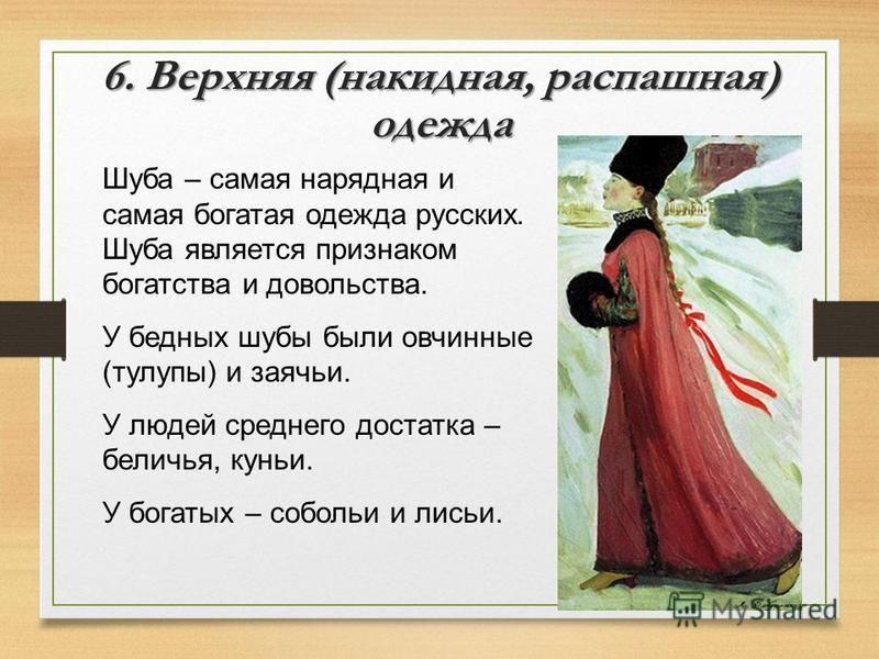 6. Верхняя (накидная, распашная) одежда Шуба – самая нарядная и самая богатая одежда русских. Шуба является признаком богатства и довольства. У бедных шубы были овчинные (тулупы) и заячьи. У людей среднего достатка – беличья, куньи. У богатых – собол