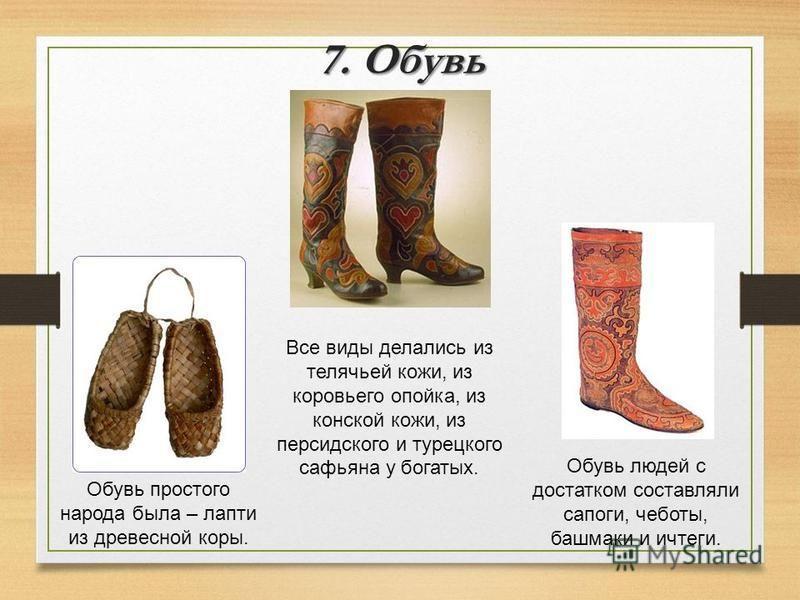 7. Обувь Обувь простого народа была – лапти из древесной коры. Обувь людей с достатком составляли сапоги, чеботы, башмаки и ичтеги. Все виды делались из телячьей кожи, из коровьего опойка, из конской кожи, из персидского и турецкого сафьяна у богатых