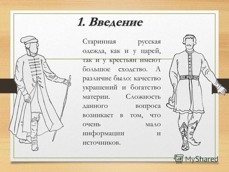 1. Введение Старинная русская одежда, как и у царей, так и у крестьян имеют большое сходство. А различие было: качество украшений и богатство материи. Сложность данного вопроса возникает в том, что очень мало информации и источников.