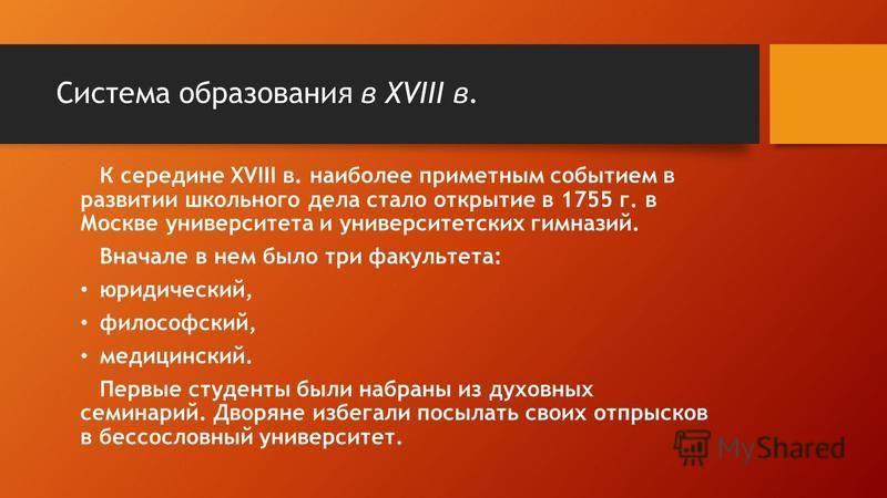 К середине XVIII в. наиболее приметным событием в развитии школьного дела стало открытие в 1755 г. в Москве университета и университетских гимназий. Вначале в нем было три факультета: юридический, философский, медицинский. Первые студенты были набран