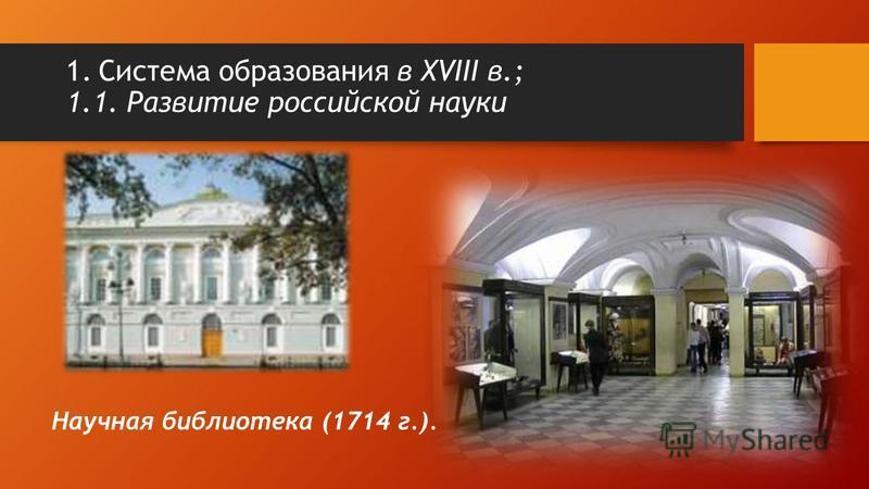 Научная библиотека (1714 г.). 1. Система образования в XVIII в.; 1.1. Развитие российской науки