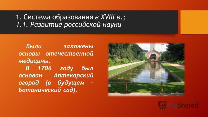 Были заложены основы отечественной медицины. В 1706 году был основан Аптекарский огород (в будущем – Ботанический сад). 1. Система образования в XVIII в.; 1.1. Развитие российской науки