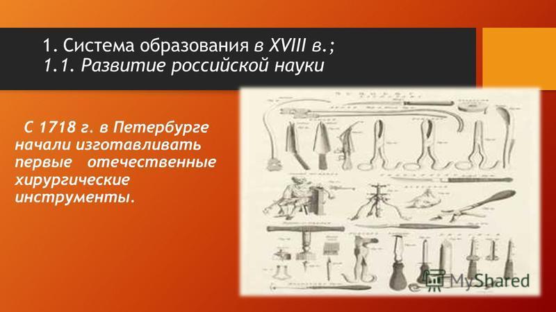 С 1718 г. в Петербурге начали изготавливать первые отечественные хирургические инструменты. 1. Система образования в XVIII в.; 1.1. Развитие российской науки