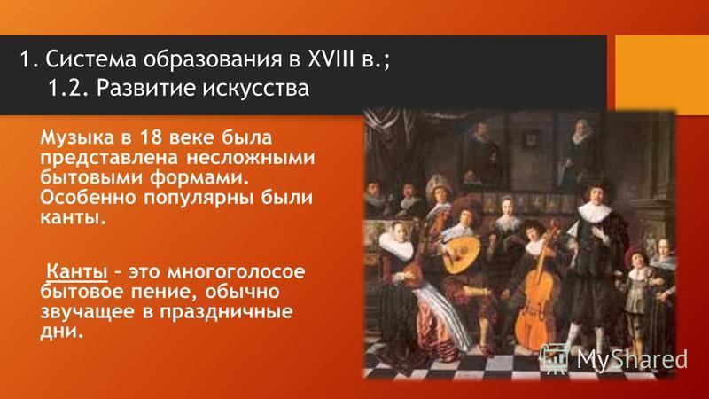 1. Система образования в XVIII в.; 1.2. Развитие искусства Музыка в 18 веке была представлена несложными бытовыми формами. Особенно популярны были канты. Канты – это многоголосое бытовое пение, обычно звучащее в праздничные дни.