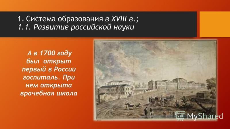 А в 1700 году был открыт первый в России госпиталь. При нем открыта врачебная школа 1. Система образования в XVIII в.; 1.1. Развитие российской науки
