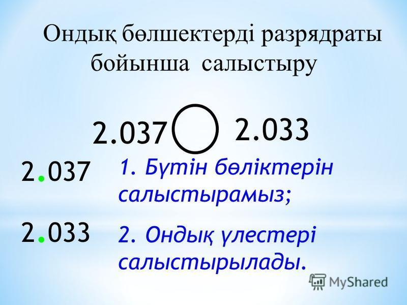 Онтық бөлшектерді разрядраты бойынша салыстыру 2.037 2.033 2. 037 2. 033 1. Б ү тін б ө ліктерін салыстырамыз; 2. Онты қ ү лестері салыстигрылаты.