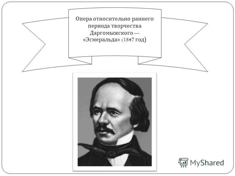 Опера относительно раннего периода творчества Даргомыжского « Эсмеральда » (1847 год )