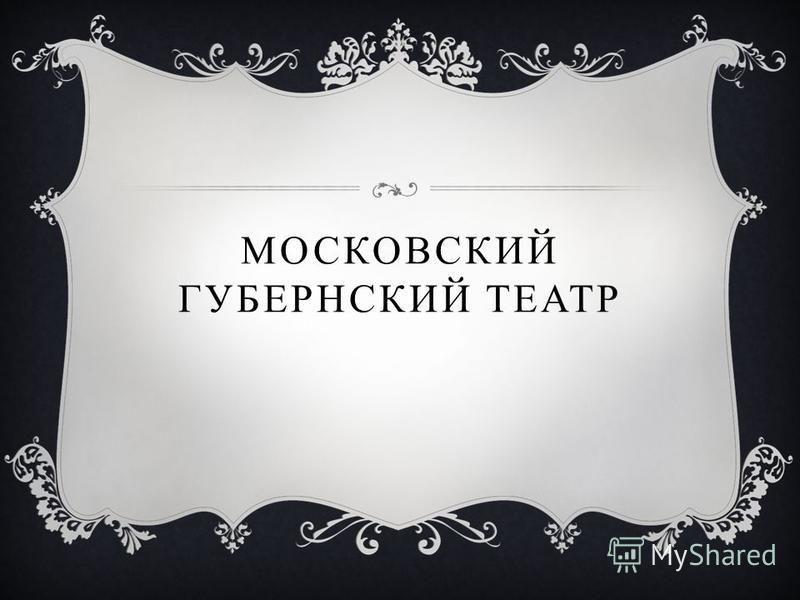 МОСКОВСКИЙ ГУБЕРНСКИЙ Т ЕАТР