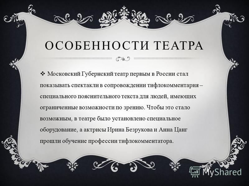 ОСОБЕННОСТИ ТЕАТРА Московский Губернский театр первым в России стал показывать спектакли в сопровождении тифлокомментария – специального пояснительного текста для людей, имеющих ограниченные возможности по зрению. Чтобы это стало возможным, в театре