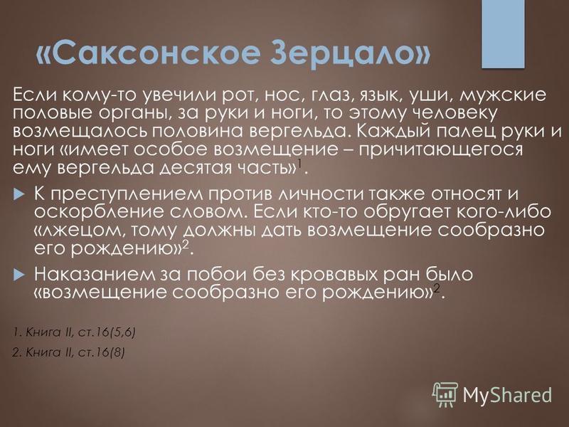 «Саксонское Зерцало» Если кому-то увечили рот, нос, глаз, язык, уши, мужские половые органы, за руки и ноги, то этому человеку возмещалось половина вергельда. Каждый палец руки и ноги «имеет особое возмещение – причитающегося ему вергельда десятая ча