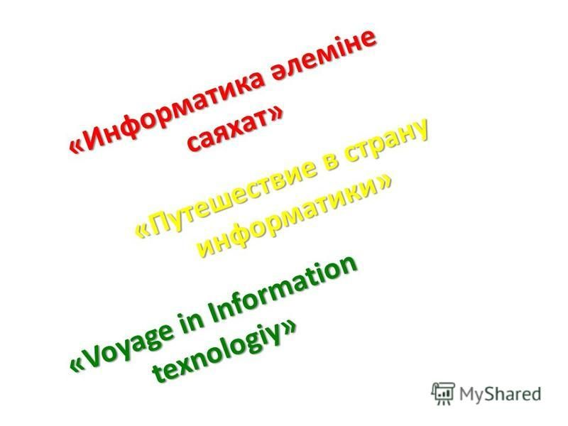 «Информатика әлеміне саяхат» «Путешествие в страну информатики» «Voyage in Information texnologiy»