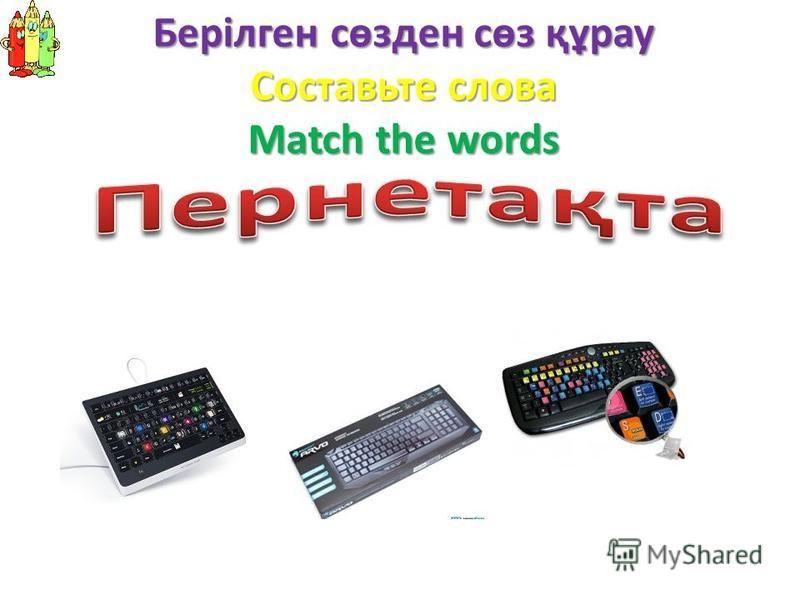 Берілген сөзден сөз құрау Составьте слова Match the words