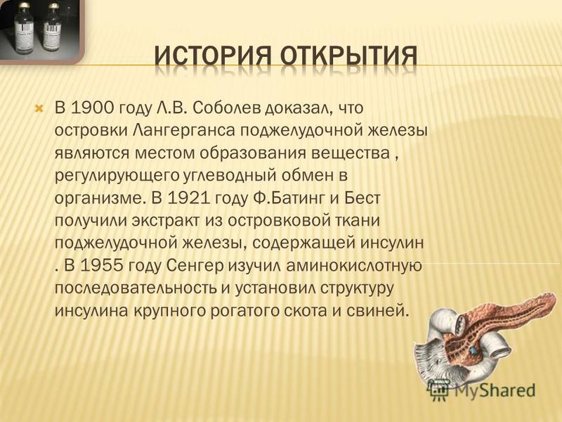 В 1900 году Л.В. Соболев доказал, что островки Лангерганса поджелудочной железы являются местом образования вещества, регулирующего углеводный обмен в организме. В 1921 году Ф.Батинг и Бест получили экстракт из островковой ткани поджелудочной железы,