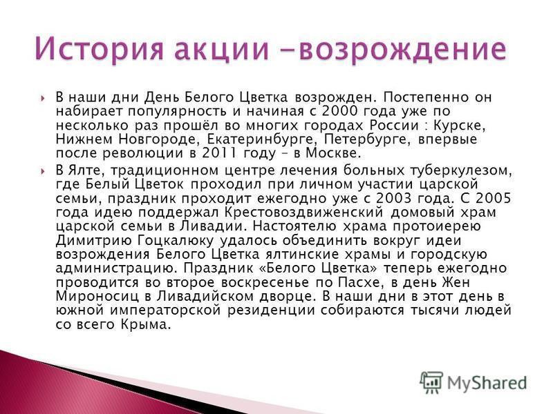В наши дни День Белого Цветка возрожден. Постепенно он набирает популярность и начиная с 2000 года уже по несколько раз прошёл во многих городах России : Курске, Нижнем Новгороде, Екатеринбурге, Петербурге, впервые после революции в 2011 году – в Мос