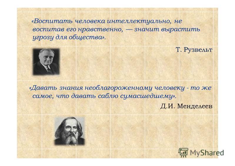 «Воспитать человека интеллектуально, не воспитав его нравственно, значит вырастить угрозу для общества». Т. Рузвельт «Давать знания необлагороженному человеку - то же самое, что давать саблю сумасшедшему». Д.И. Менделеев