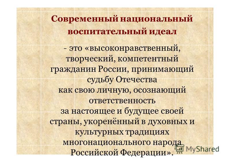 Современный национальный воспитательный идеал - это «высоконравственный, творческий, компетентный гражданин России, принимающий судьбу Отечества как свою личную, осознающий ответственность за настоящее и будущее своей страны, укоренённый в духовных и