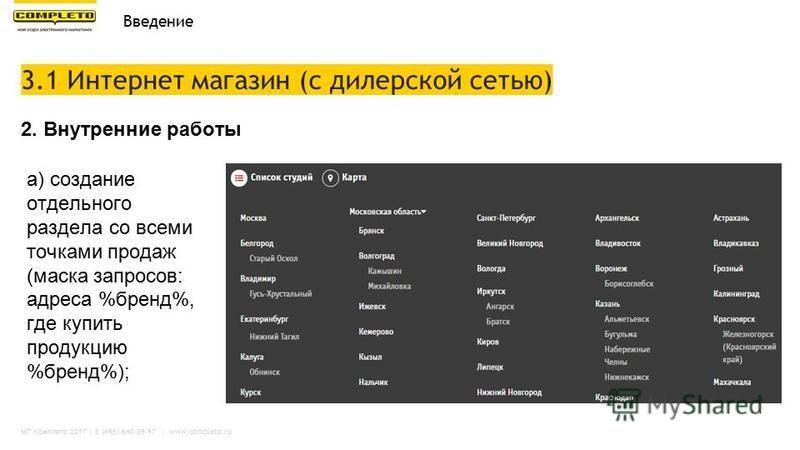 МГ Комплето 2017 | 8 (495) 640-89-97 | www.completo.ru 3.1 Интернет магазин (с дилерской сетью) Введение а) создание отдельного раздела со всеми точками продаж (маска запросов: адреса %бренд%, где купить продукцию %бренд%); 2. Внутренние работы
