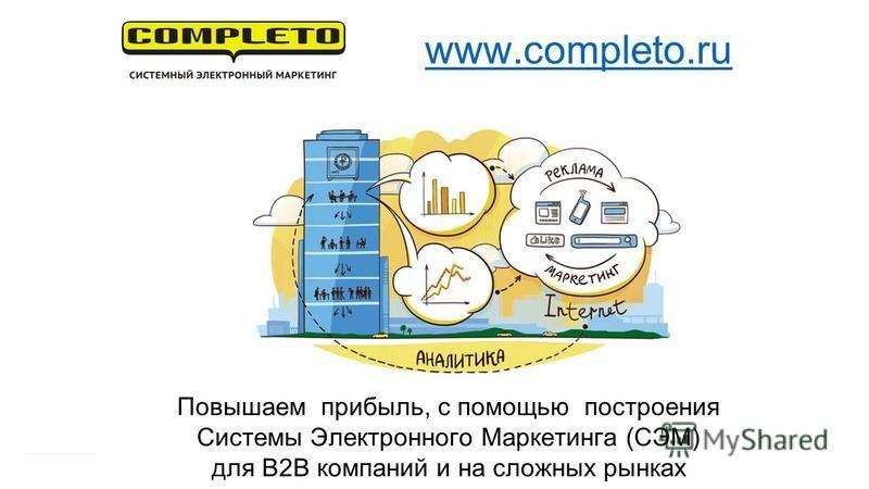 Повышаем прибыль, с помощью построения Системы Электронного Маркетинга (СЭМ) для B2B компаний и на сложных рынках www.completo.ru