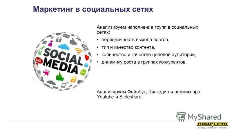 Анализируем наполнение групп в социальных сетях: периодичность выхода постов, тип и качество контента, количество и качество целевой аудитории, динамику роста в группах конкурентов. Анализируем Фейсбук, Линкедин и помним про Youtube и Slideshare. Мар