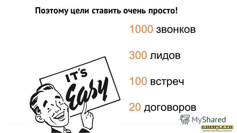 Поэтому цели ставить очень просто! 1000 звонков 300 лидов 100 встреч 20 договоров