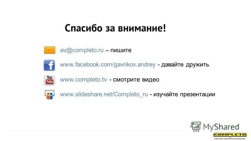 Спасибо за внимание! av@completo.ru – пишите www.facebook.com/gavrikov.andrey - давайте дружить www.completo.tv - смотрите видео www.slideshare.net/Completo_ru - изучайте презентации