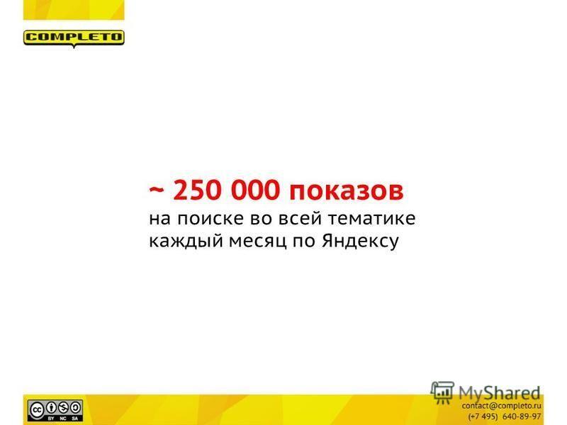 ~ 250 000 показов на поиске во всей тематике каждый месяц по Яндексу