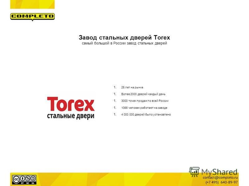 Завод стальных дверей Torex самый большой в России завод стальных дверей 1.25 лет на рынке 1. Более 2000 дверей каждый день 1.3000 точек продаж по всей России 1.1366 человек работают на заводе 1.4 000 000 дверей было установлено